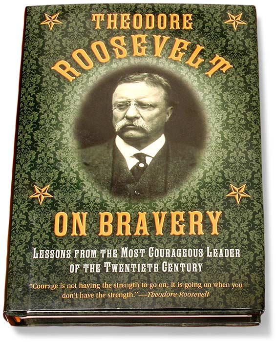 THEODORE ROOSEVELT ON BRAVERY - HARDCOVER - LESSONS FROM THE MOST COURAGEOUS LEADER OF THE TWENTIETH